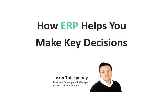 How ERP Helps You Make Key Decisions Jason Thickpenny Business Development Manager Khaos Control Cloud Ltd