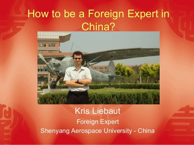 How to be a Foreign Expert in          China?             Kris Liebaut            Foreign Expert  Shenyang Aerospace Unive...