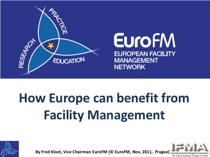 How Europe can benefit from   Facility Management  By Fred Kloet, Vice Chairman EuroFM (© EuroFM, Nov, 2011, Prague)