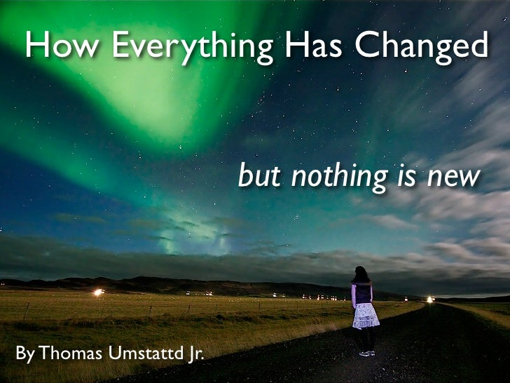 How Everything Has Changed                            but nothing is new    By Thomas Umstattd Jr.