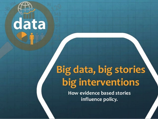 Big data, big stories big interventions How evidence based stories influence policy.