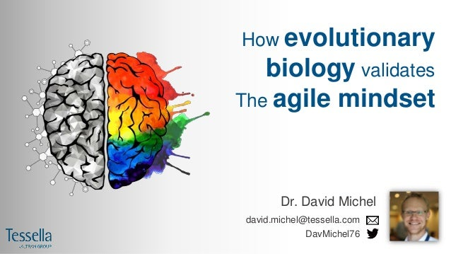 How evolutionary biology validates The agile mindset Dr. David Michel david.michel@tessella.com DavMichel76