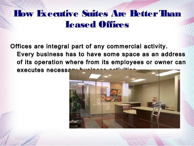 H E ow xecutive Suites Are B etter T han L eased Offices Offices are integral part of any commercial activity. Every busin...