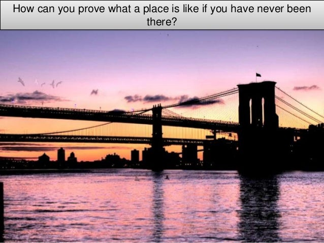 How can you prove what a place is like if you have never been                          there?