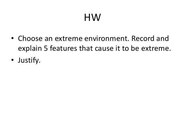 HW• Choose an extreme environment. Record and  explain 5 features that cause it to be extreme.• Justify.