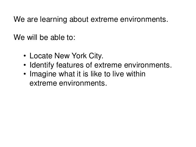 We are learning about extreme environments.We will be able to:   • Locate New York City.   • Identify features of extreme ...