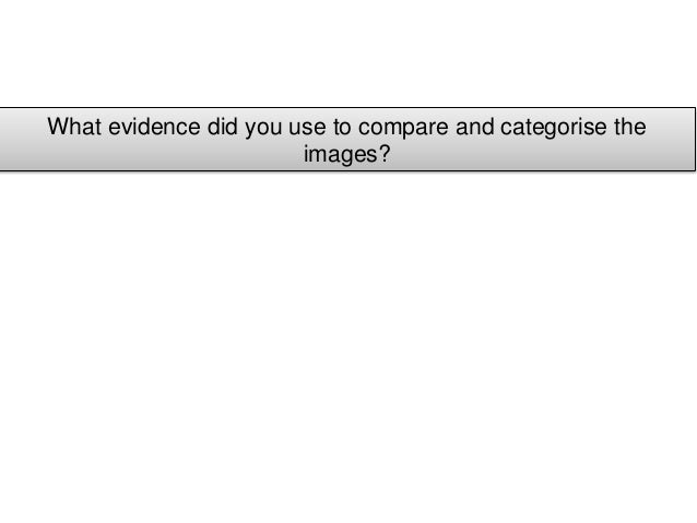 What evidence did you use to compare and categorise the                       images?