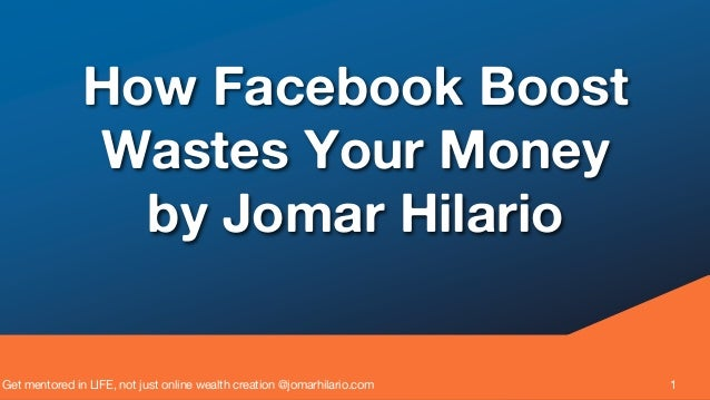 Get mentored in LIFE, not just online wealth creation @jomarhilario.com 1 How Facebook Boost Wastes Your Money by Jomar Hi...