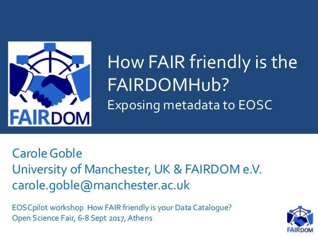How FAIR friendly is the FAIRDOMHub? Exposing metadata to EOSC Carole Goble University of Manchester, UK & FAIRDOM e.V. ca...