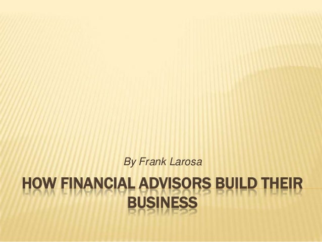 HOW FINANCIAL ADVISORS BUILD THEIRBUSINESSBy Frank Larosa