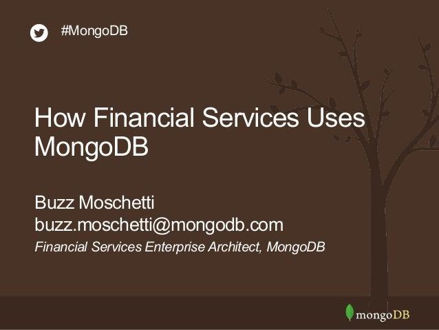 #MongoDB  How Financial Services Uses  MongoDB  Buzz Moschetti  buzz.moschetti@mongodb.com  Financial Services Enterprise ...