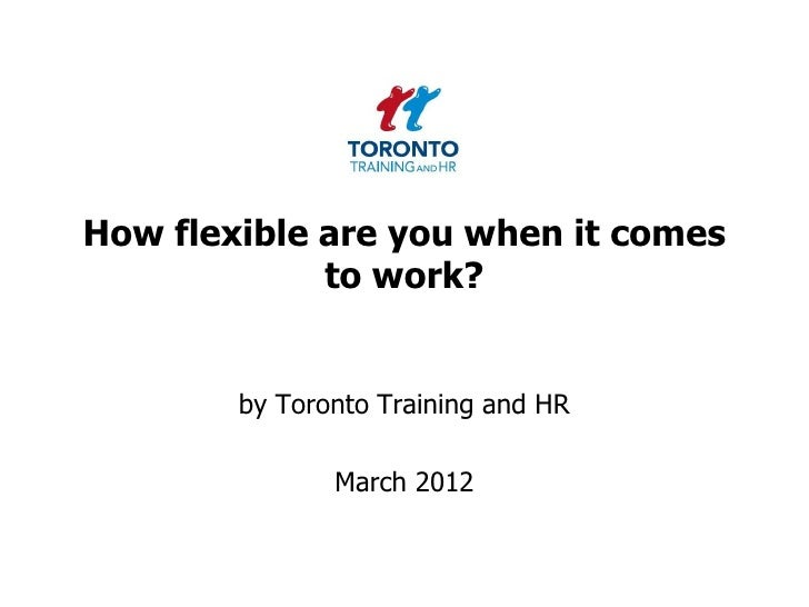 How flexible are you when it comes             to work?        by Toronto Training and HR               March 2012