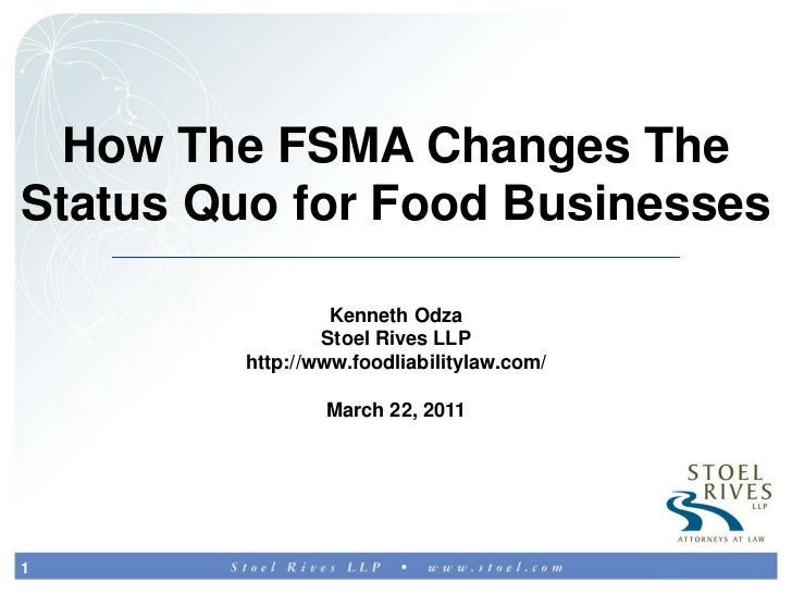 How The FSMA Changes The Status Quo for Food Businesses<br />Kenneth Odza<br />Stoel Rives LLP<br />http://www.foodliabili...