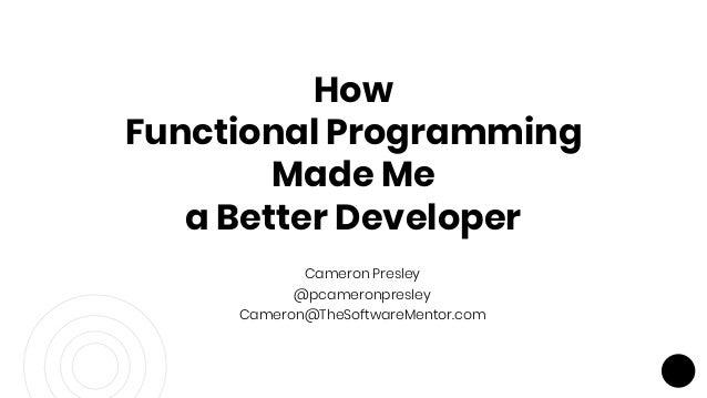 Cameron Presley @pcameronpresley Cameron@TheSoftwareMentor.com How Functional Programming Made Me a Better Developer