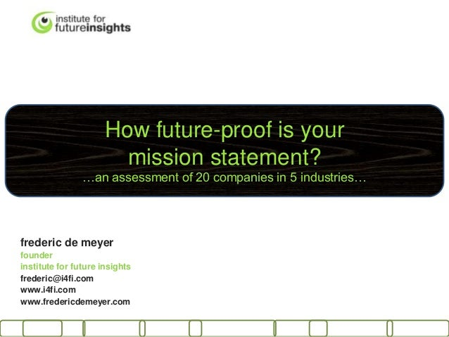 How future-proof is your mission statement? …an assessment of 20 companies in 5 industries… frederic de meyer founder inst...