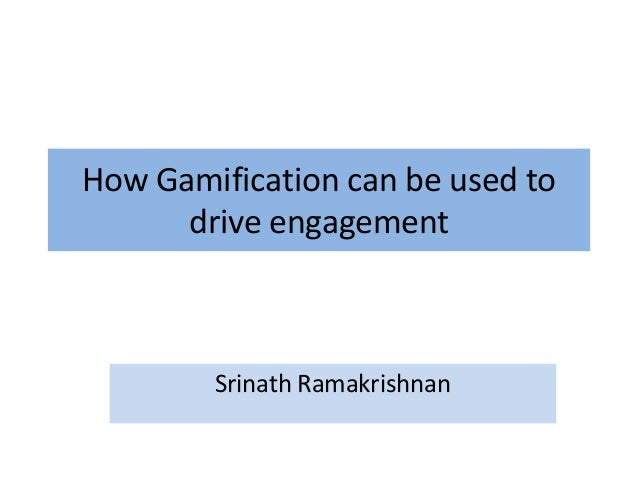 How Gamification can be used to drive engagement Srinath Ramakrishnan