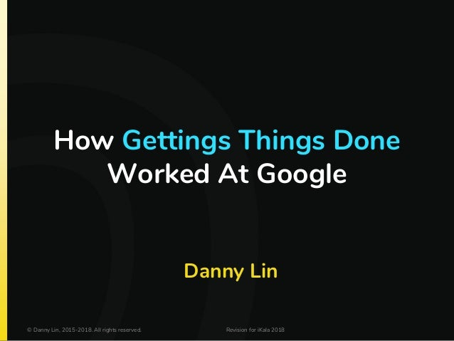 How Gettings Things Done Worked At Google Danny Lin © Danny Lin, 2015-2018. All rights reserved. Revision for iKala 2018