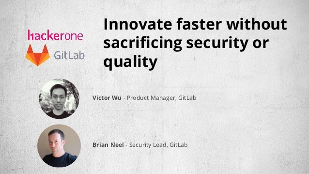 Innovate faster without sacrificing security or quality Victor Wu - Product Manager, GitLab Brian Neel - Security Lead, Gi...