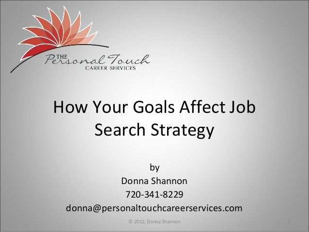 How Your Goals Affect Job    Search Strategy                 by           Donna Shannon            720-341-8229 donna@pers...