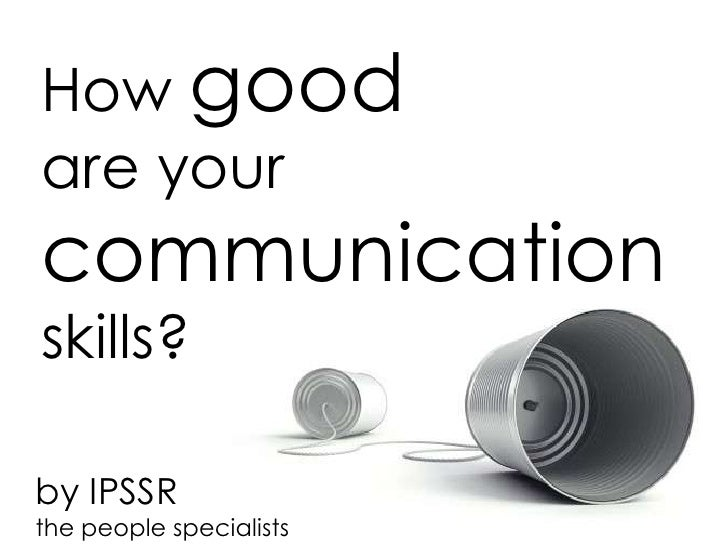 How goodare yourcommunicationskills?by IPSSRthe people specialists