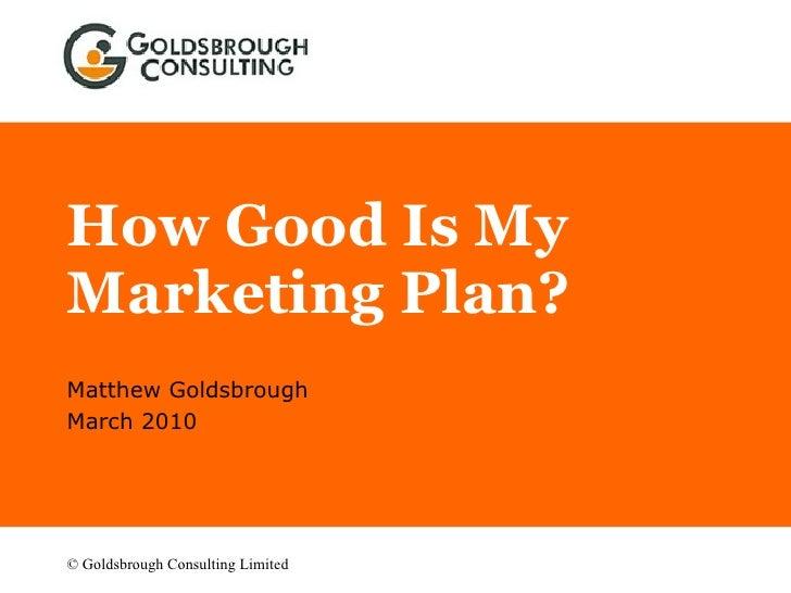 How Good Is My Marketing Plan? Matthew Goldsbrough March 2010