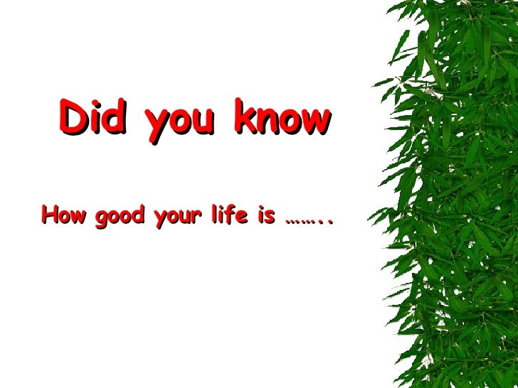 Did you know How good your life is ……..
