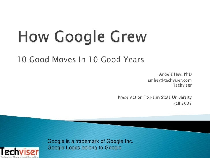 How Google Grew<br />10 Good Moves In 10 Good Years<br />Angela Hey, PhD<br />amhey@techviser.comTechviser<br />Presentati...