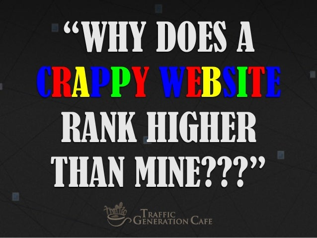 """WHY DOES A CRAPPY WEBSITE RANK HIGHER THAN MINE???"""