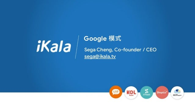 Google 模式 Sega Cheng, Co-founder / CEO sega@ikala.tv