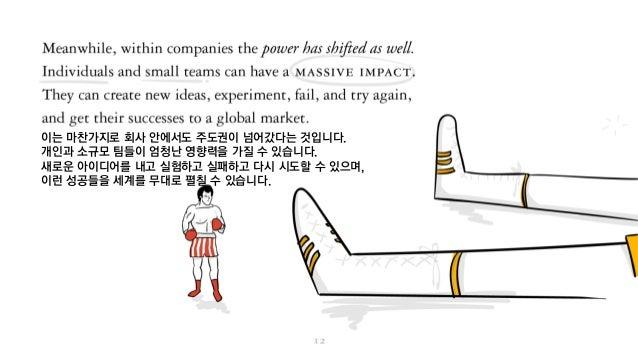 이는 마찬가지로 회사 안에서도 주도권이 넘어갔다는 것입니다. 개인과 소규모 팀들이 엄청난 영향력을 가질 수 있습니다. 새로운 아이디어를 내고 실험하고 실패하고 다시 시도할 수 있으며, 이런 성공들을 세계를 무대로 펼칠 ...
