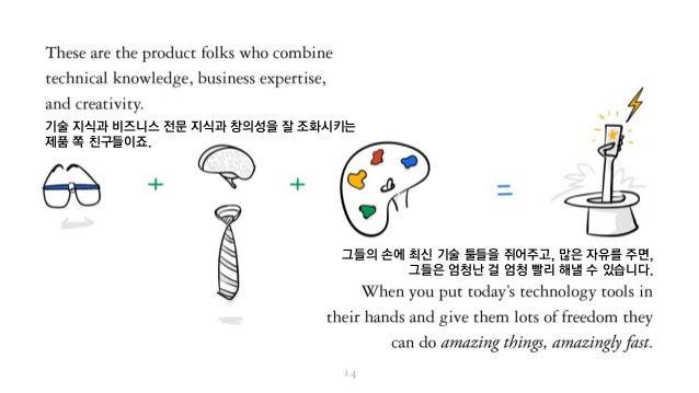 기술 지식과 비즈니스 전문 지식과 창의성을 잘 조화시키는 제품 쪽 친구들이죠. 그들의 손에 최신 기술 툴들을 쥐어주고, 많은 자유를 주면, 그들은 엄청난 걸 엄청 빨리 해낼 수 있습니다.