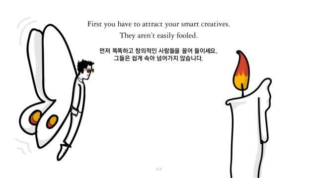 먼저 똑똑하고 창의적인 사람들을 끌어 들이세요. 그들은 쉽게 속아 넘어가지 않습니다.