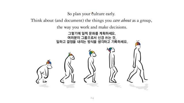 그렇기에 일찍 문화를 계획하세요. 여러분이 그룹으로서 신경 쓰는 것, 일하고 결정을 내리는 방식을 생각하고 기록하세요.