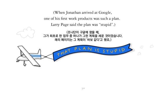 (조나단이 구글에 왔을 때, 그가 최초로 한 업무 중 하나가 그런 계획을 세운 것이었습니다. 래리 페이지는 그 계획이 '바보 같다'고 했죠.)