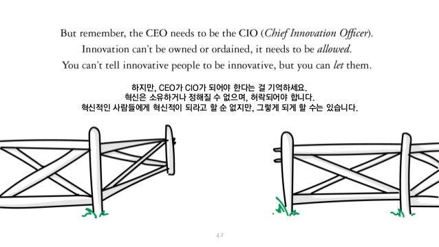 하지만, CEO가 CIO가 되어야 한다는 걸 기억하세요. 혁신은 소유하거나 정해질 수 없으며, 허락되어야 합니다. 혁신적인 사람들에게 혁신적이 되라고 할 순 없지만, 그렇게 되게 할 수는 있습니다.
