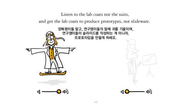 양복쟁이들 말고, 연구쟁이들의 말에 귀를 기울이며, 연구쟁이들이 슬라이드를 작성하는 게 아니라, 프로토타입을 만들게 하세요.