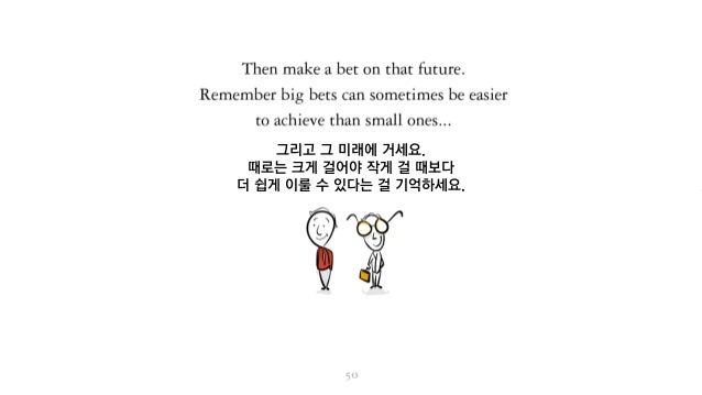 그리고 그 미래에 거세요. 때로는 크게 걸어야 작게 걸 때보다 더 쉽게 이룰 수 있다는 걸 기억하세요.