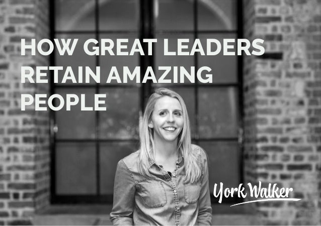 HOW GREAT LEADERS RETAIN AMAZING PEOPLE