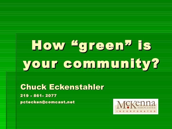 """How """"green"""" is your community? Chuck Eckenstahler 219 - 861- 2077 [email_address]"""