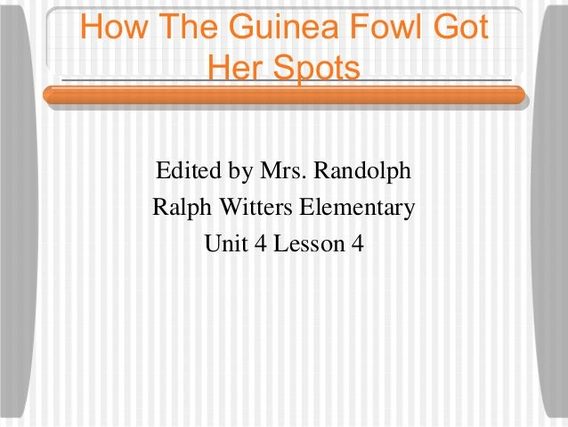 How The Guinea Fowl Got      Her Spots    Edited by Mrs. Randolph    Ralph Witters Elementary        Unit 4 Lesson 4