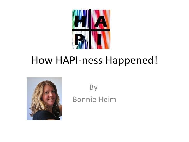 How HAPI-ness Happened!           By       Bonnie Heim