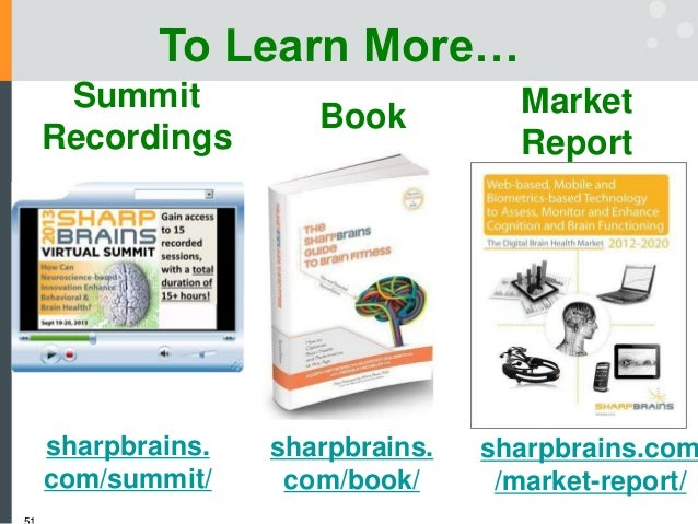 To Learn More… Summit Recordings Book Market Report sharpbrains. com/book/ sharpbrains. com/summit/ sharpbrains.com /marke...