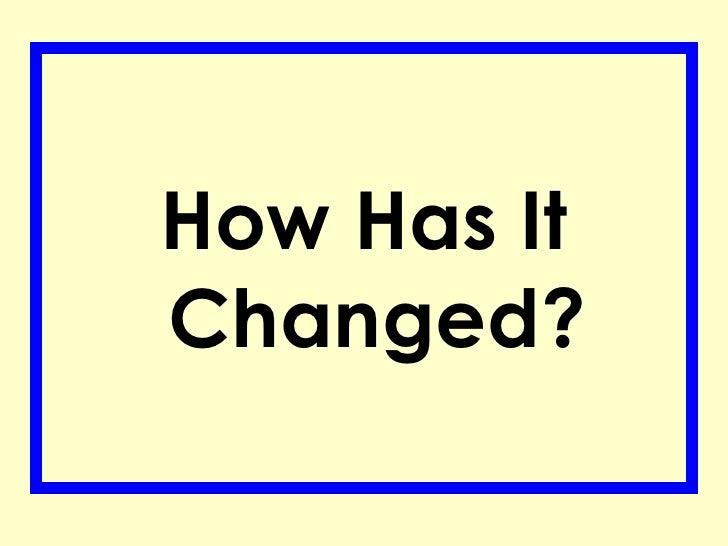<ul><li>How Has It Changed? </li></ul>