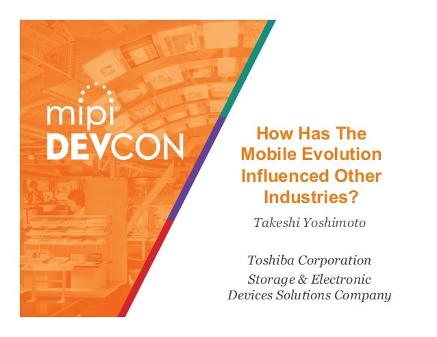 How Has The Mobile Evolution  Influenced Other Industries? Takeshi Yoshimoto Toshiba Corporation Storage & Electronic Devi...