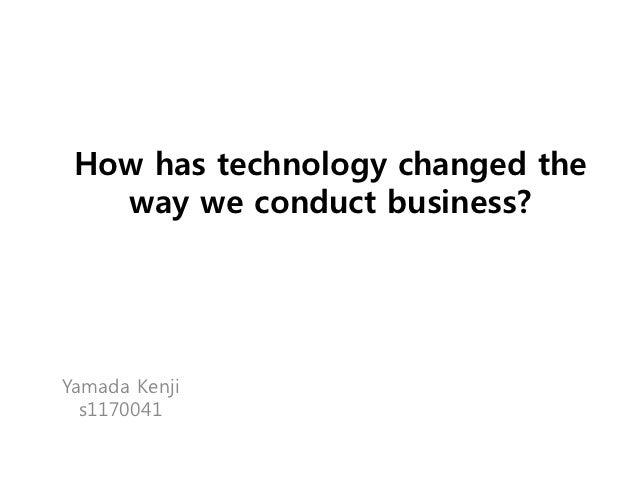 How has technology changed the   way we conduct business?Yamada Kenji  s1170041