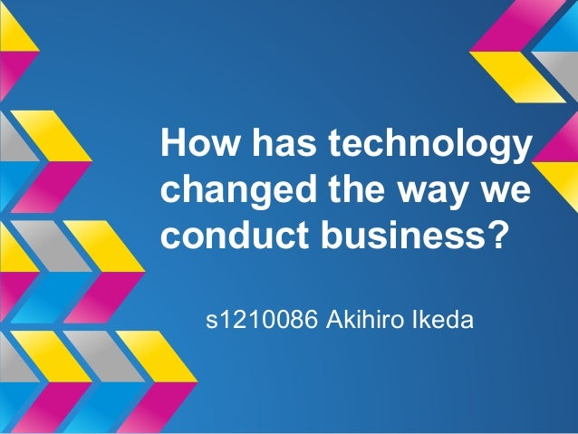 How has technology changed the way we conduct business? s1210086 Akihiro Ikeda
