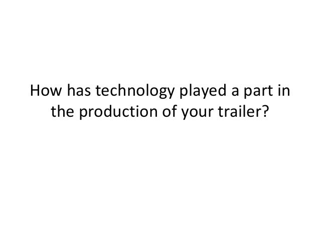 How has technology played a part in  the production of your trailer?