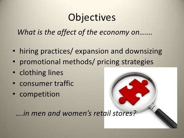 Objectives    What is the affect of the economy on…….•    hiring practices/ expansion and downsizing•    promotional metho...