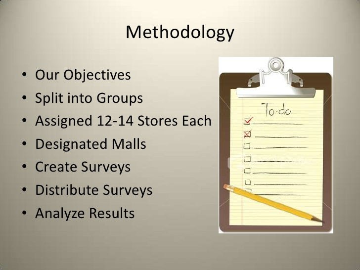 Methodology•   Our Objectives•   Split into Groups•   Assigned 12-14 Stores Each•   Designated Malls•   Create Surveys•   ...