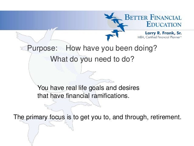 Purpose: How have you been doing? What do you need to do?  You have real life goals and desires that have financial ramifi...